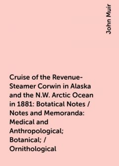 Cruise of the Revenue-Steamer Corwin in Alaska and the N.W. Arctic Ocean in 1881: Botatical Notes / Notes and Memoranda: Medical and Anthropological; Botanical; / Ornithological, John Muir