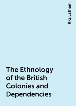 The Ethnology of the British Colonies and Dependencies, R.G.Latham