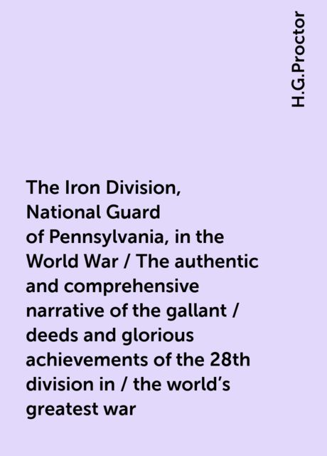 The Iron Division, National Guard of Pennsylvania, in the World War / The authentic and comprehensive narrative of the gallant / deeds and glorious achievements of the 28th division in / the world's greatest war, H.G.Proctor