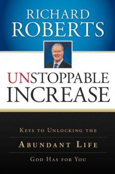 Unstoppable Increase: Keys to Unlocking The Abundant Life God Has for You, Richard Roberts