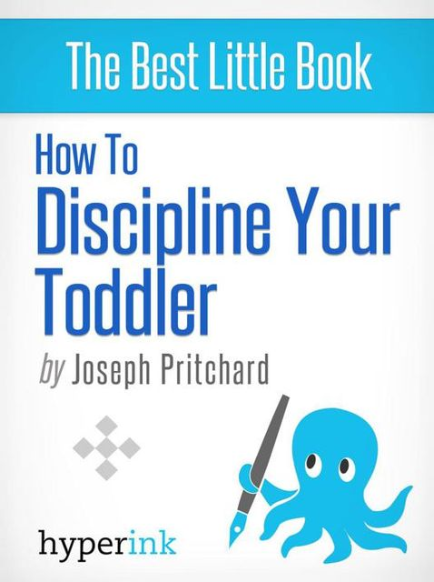 How To Discipline Your Toddler (Stop Your Child's Tantrums and Behavior Issues), Joseph Pritchard