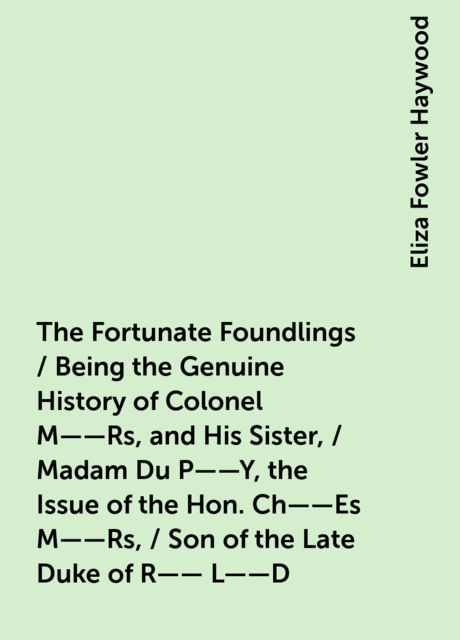 The Fortunate Foundlings / Being the Genuine History of Colonel M——Rs, and His Sister, / Madam Du P——Y, the Issue of the Hon. Ch——Es M——Rs, / Son of the Late Duke of R—— L——D. Containing Many Wonderful / Accidents That Befel Them in Their Travels, and Int, Eliza Fowler Haywood