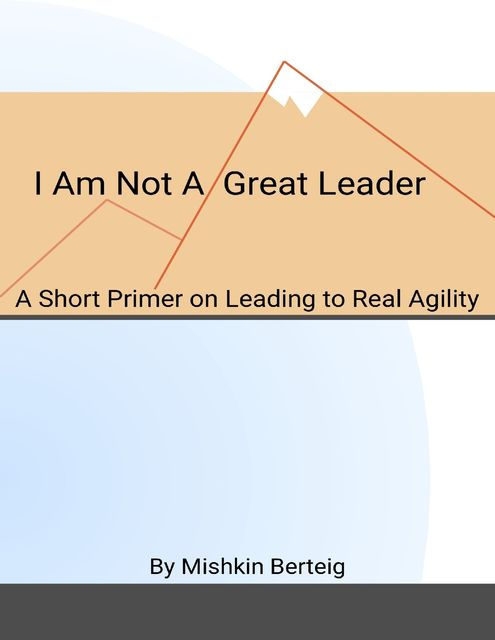 I Am Not a Great Leader – A Short Primer on Leading to Real Agility, Mishkin Berteig