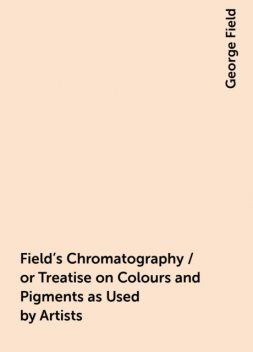 Field's Chromatography / or Treatise on Colours and Pigments as Used by Artists, George Field