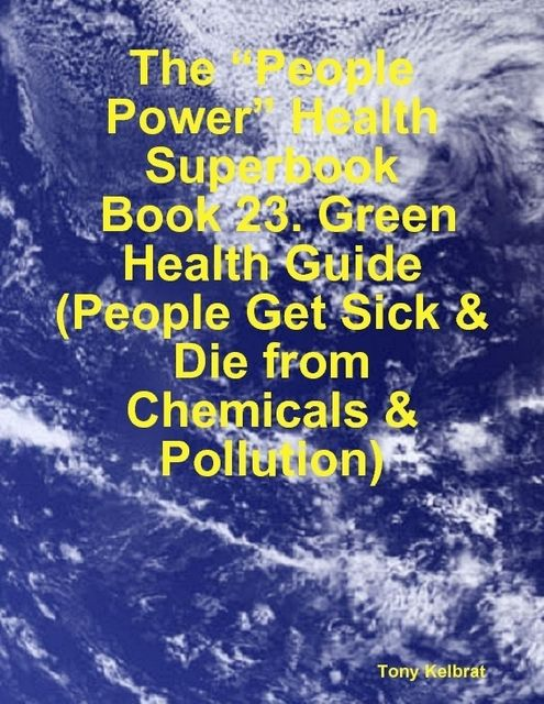 """The """"People Power"""" Health Superbook: Book 23. Green Health Guide (People Get Sick & Die from Chemicals & Pollution), Tony Kelbrat"""