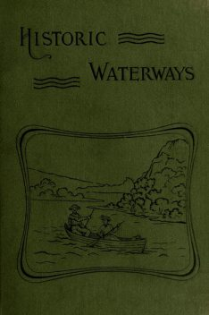 Historic Waterways—Six Hundred Miles of Canoeing Down the Rock, Fox, and Wisconsin Rivers, Reuben Gold Thwaites