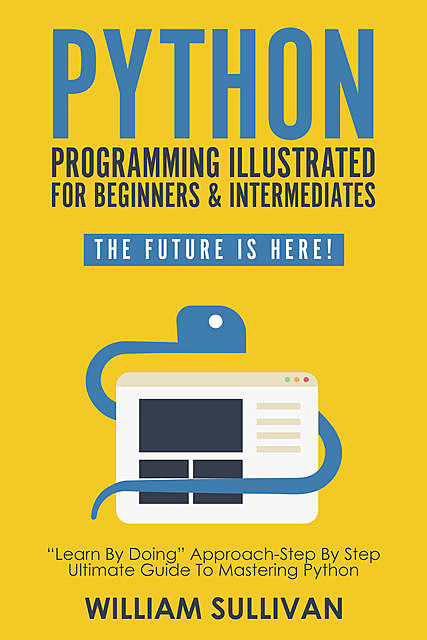 "Python Programming Illustrated For Beginners & Intermediates""Learn By Doing"" Approach-Step By Step Ultimate Guide To Mastering Python, William Sullivan"