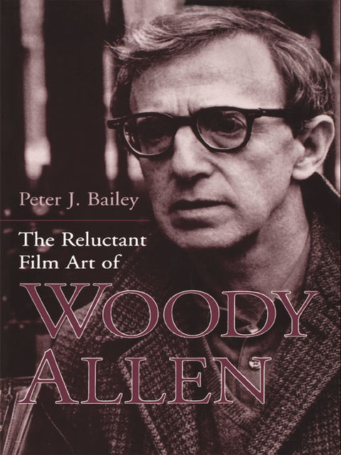 The Reluctant Film Art of Woody Allen, Peter J.Bailey