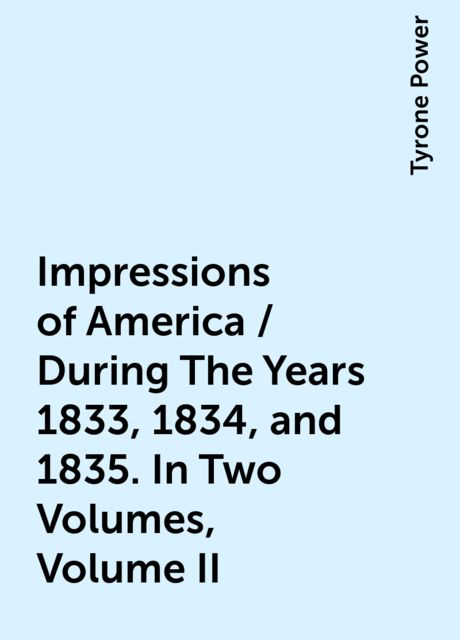 Impressions of America / During The Years 1833, 1834, and 1835. In Two Volumes, Volume II, Tyrone Power