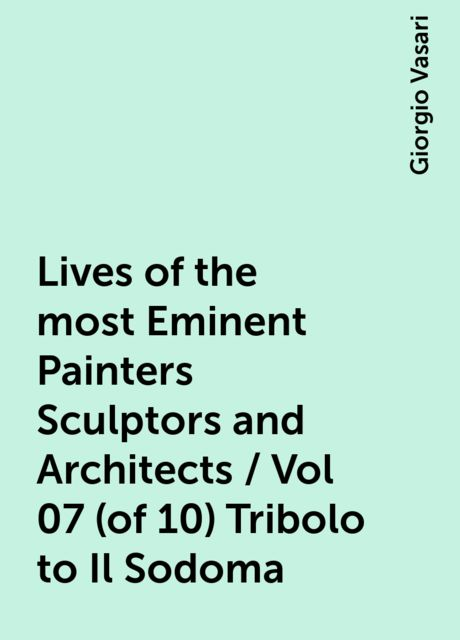 Lives of the most Eminent Painters Sculptors and Architects / Vol 07 (of 10) Tribolo to Il Sodoma, Giorgio Vasari
