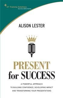 STTS: Present for Success. A powerful approach to building confidence, developing impact and transforming your presentation, Alison Lester