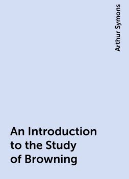 An Introduction to the Study of Browning, Arthur Symons