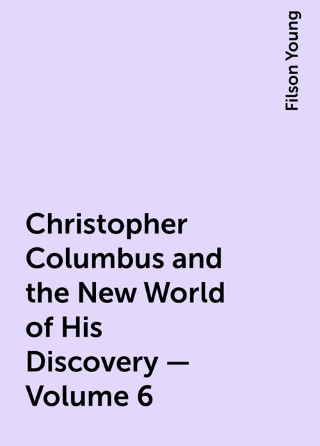 Christopher Columbus and the New World of His Discovery — Volume 6, Filson Young