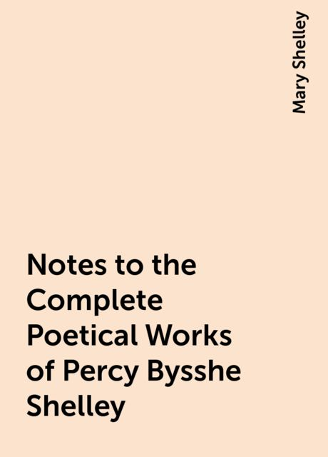 Notes to the Complete Poetical Works of Percy Bysshe Shelley, Mary Shelley