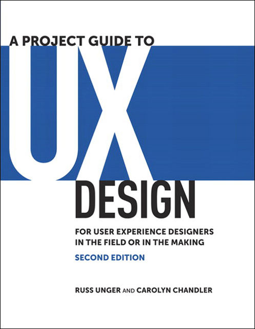 A Project Guide to UX Design: For user experience designers in the field or in the making, Second Edition (Tim Cox's Library), Russ Unger