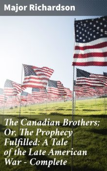 The Canadian Brothers; Or, The Prophecy Fulfilled: A Tale of the Late American War — Complete, Major Richardson