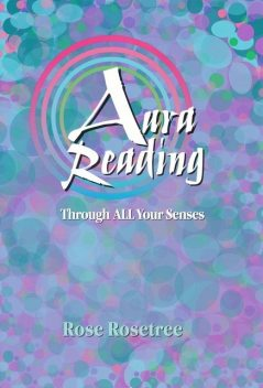 Aura Reading Through All Your Senses, Rose Rosetree