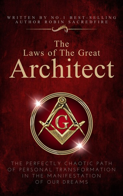 The Laws of the Great Architect: The Perfectly Chaotic Path of Personal Transformation in the Manifestation of Our Dreams, Robin Sacredfire