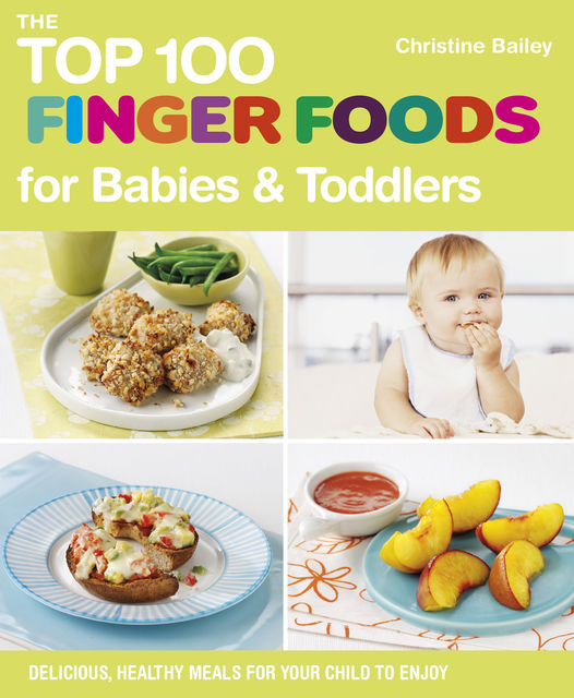 The Top 100 Finger Foods for Babies & Toddlers, Christine Bailey