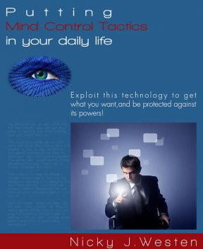 Putting Mind Control Tactics In Your Daily Life : Exploit This Technology To Get What You Want, And Be Protected Against Its Powers!, Nicky Westen