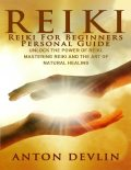Reiki: Reiki for Beginners Personal Guide: Unlock the Power of Reiki, Mastering Reiki and the Art of Natural Healing, Anton Devlin