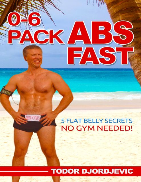 0–6 Pack Abs Fast: 5 Flat Belly Secrets – No Gym Needed, Todor Djordjevic