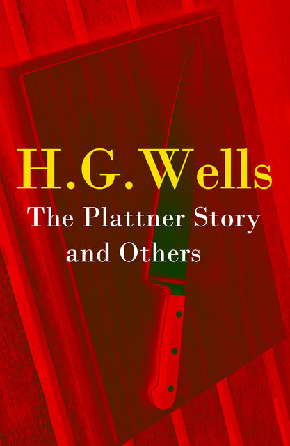 The Plattner Story and Others (The original 1897 edition of 17 fantasy and science fiction short stories), Herbert Wells