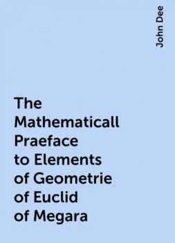 The Mathematicall Praeface to Elements of Geometrie of Euclid of Megara, John Dee