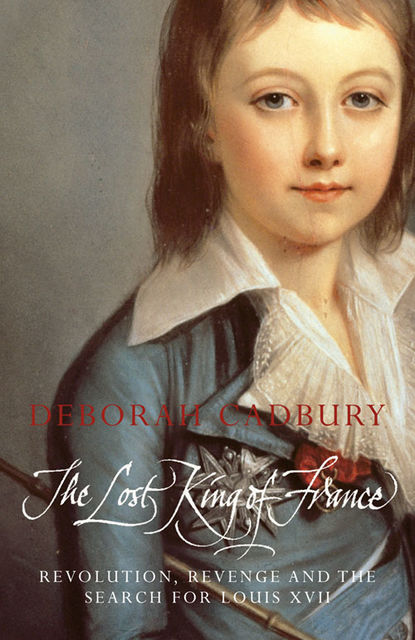 The Lost King of France: The Tragic Story of Marie-Antoinette's Favourite Son (Text Only Edition), Deborah Cadbury