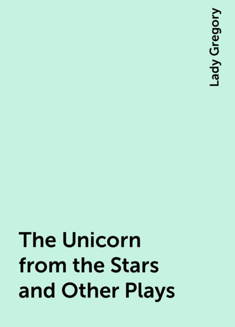 The Unicorn from the Stars and Other Plays, Lady Gregory