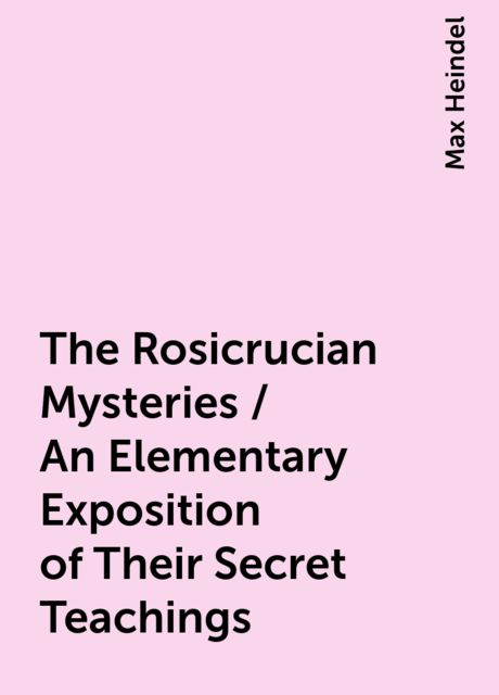 The Rosicrucian Mysteries / An Elementary Exposition of Their Secret Teachings, Max Heindel