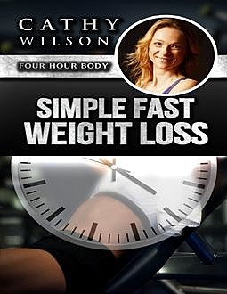 Simple Fast Weight Loss: Four Hour Body, Cathy Wilson