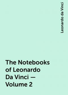 The Notebooks of Leonardo Da Vinci — Volume 2, Leonardo da Vinci