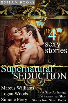 Supernatural Seduction – A Sexy Anthology of 4 Paranormal Short Stories from Steam Books, Logan Woods, Marcus Williams, Simone Perry