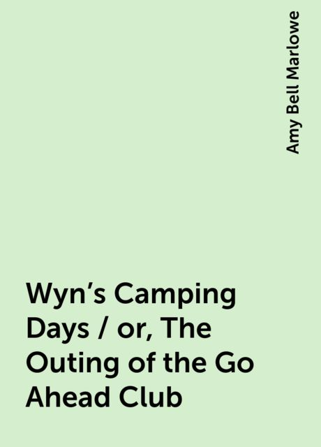 Wyn's Camping Days / or, The Outing of the Go-Ahead Club, Amy Bell Marlowe