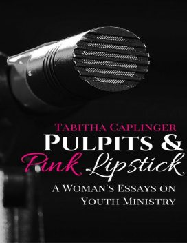Pulpits and Pink Lipstick: A Woman's Essays On Youth Ministry, Tabitha Caplinger