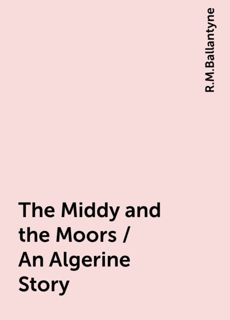 The Middy and the Moors / An Algerine Story, R.M.Ballantyne