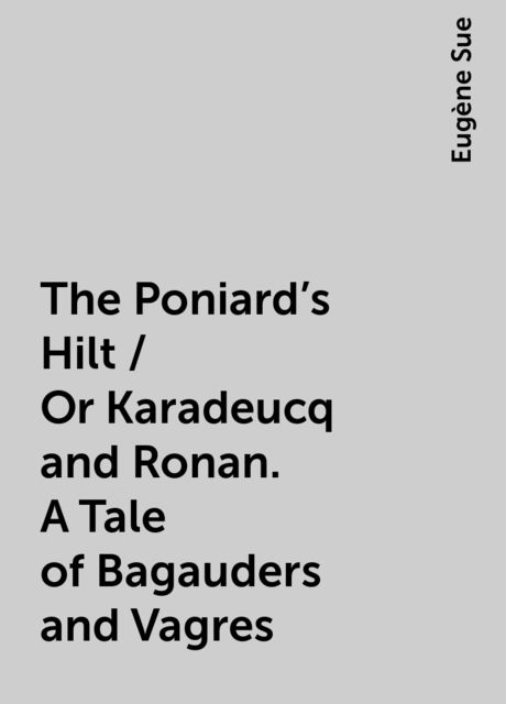 The Poniard's Hilt / Or Karadeucq and Ronan. A Tale of Bagauders and Vagres, Eugène Sue