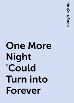 One More Night 'Could Turn into Forever, cough_syrup