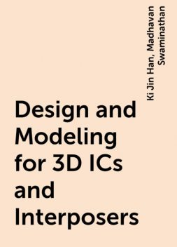 Design and Modeling for 3D ICs and Interposers, Ki Jin Han, Madhavan Swaminathan
