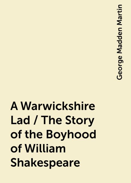 A Warwickshire Lad / The Story of the Boyhood of William Shakespeare, George Madden Martin