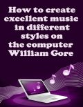 How to Create Excellent Music in Different Styles on the Computer, William Gore