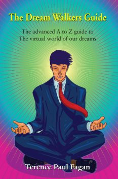 The Dream Walkers Guide – The Advanced A-Z Guide to The Virtual World of Our Dreams, Terence Paul Fagan