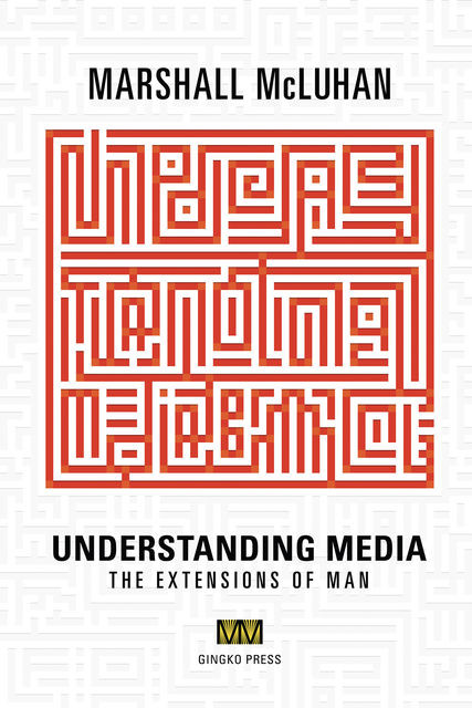 Understanding Media: The Extensions of Man, Marshall McLuhan