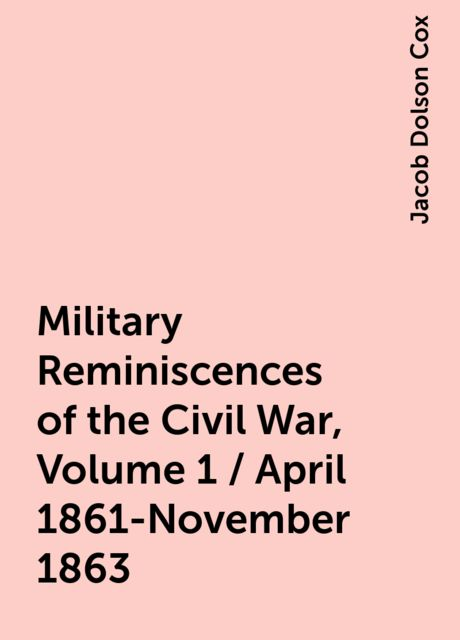 Military Reminiscences of the Civil War, Volume 1 / April 1861-November 1863, Jacob Dolson Cox