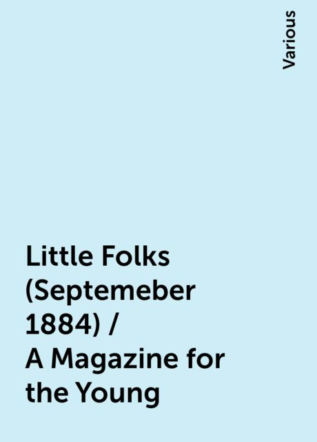 Little Folks (Septemeber 1884) / A Magazine for the Young, Various