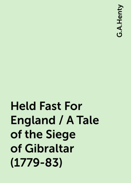 Held Fast For England / A Tale of the Siege of Gibraltar (1779-83), G.A.Henty