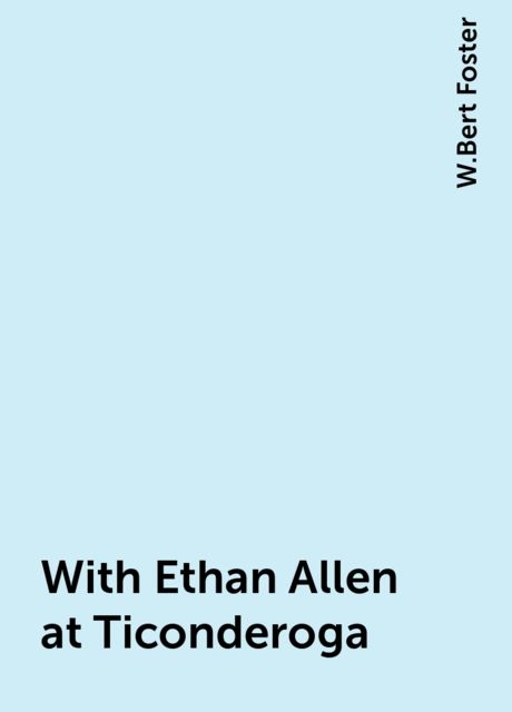With Ethan Allen at Ticonderoga, W.Bert Foster