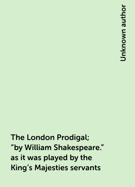 """The London Prodigal; """"by William Shakespeare."""" as it was played by the King's Majesties servants,"""