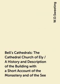Bell's Cathedrals: The Cathedral Church of Ely / A History and Description of the Building with a Short Account of the Monastery and of the See, W.D.Sweeting